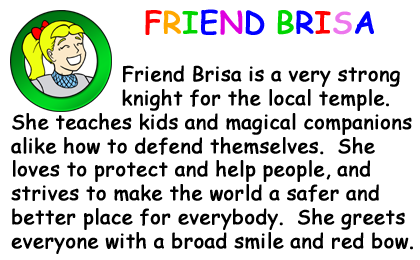 Bio Card - Friend Brisa: Friend Brisa is a very strong knight for the local temple.  She teaches kids and magical companions alike how to defend themselves.  She loves to protect and help people, and strives to make the world a safer and better place for everybody.  She greets everyone with a broad smile and red bow.