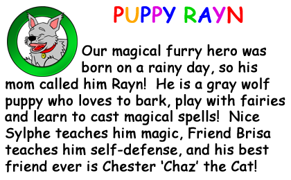 Bio Card - Puppy Rayn: Our magical furry hero was born on a rainy day, so his mom called him Rayn!  He is a gray wolf puppy who loves to bark, play with fairies and learn to cast magical spells!  Nice Sylphe teaches him magic, Freind Brisa teaches him self-defense, and his best friend ever is Chester �Chaz' the Cat!