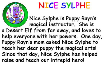 Bio Card - Nice Sylphe: Nice Sylphe is Puppy Rayn�s magical instructor.  She is a Desert Elf from far away, and loves to help everyone with her powers.  One day, Puppy Rayn�s mom asked Nice Sylphe to teach her dear puppy the magical arts! Since that day, Nice Sylphe has helped raise and teach our intrepid hero!